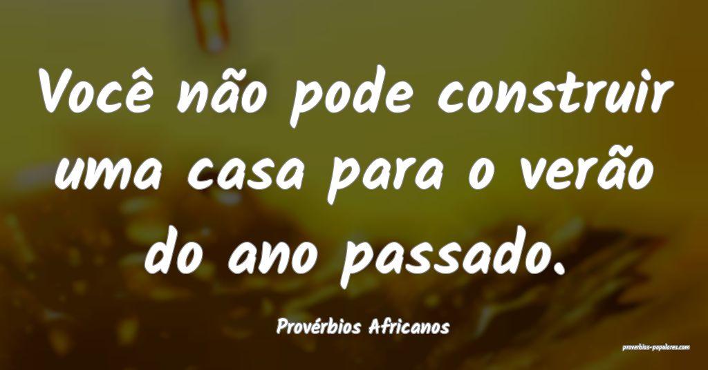 Provérbios Africanos - Você não pode construir  ...