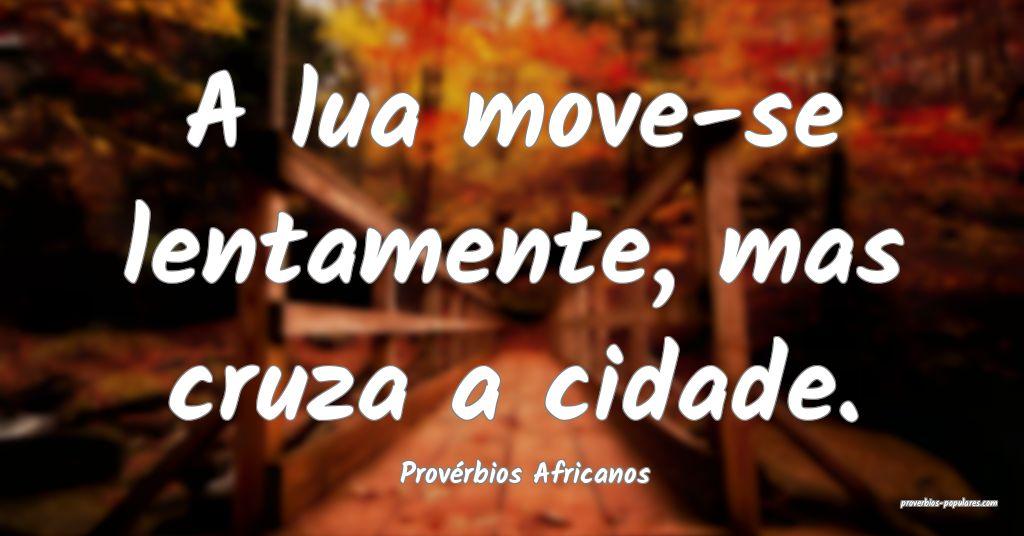 Provérbios Africanos - A lua move-se lentamente,  ...