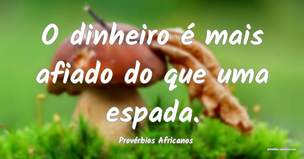 Provérbios Africanos - O dinheiro é mais afiado  ...