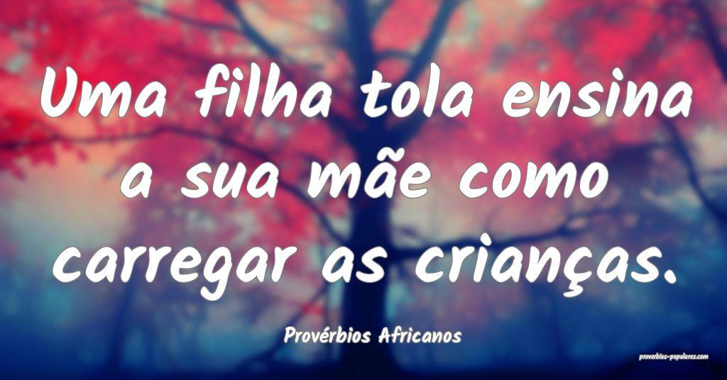 Provérbios Africanos - Uma filha tola ensina a su ...