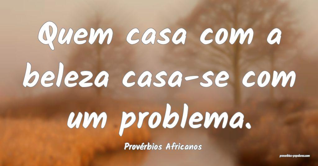 Provérbios Africanos - Quem casa com a beleza cas ...
