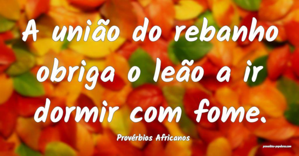 Provérbios Africanos - A união do rebanho obriga ...
