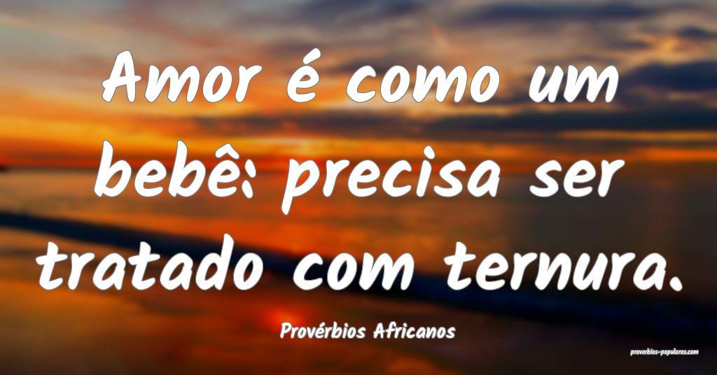 Provérbios Africanos - Amor é como um bebê: pre ...