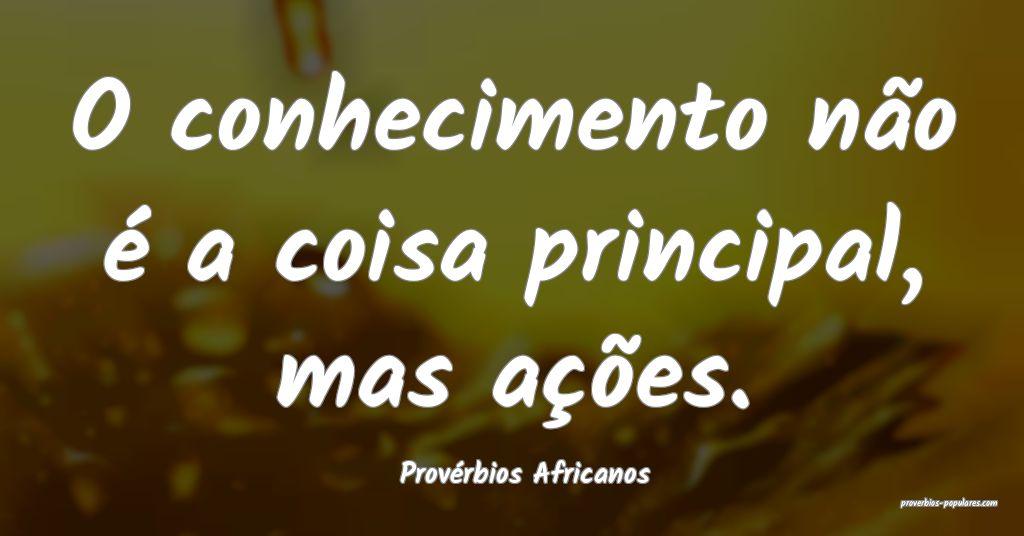 Provérbios Africanos - O conhecimento não é a c ...