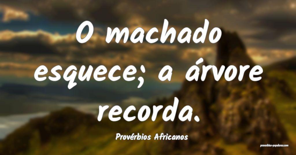 Provérbios Africanos - O machado esquece; a árvo ...