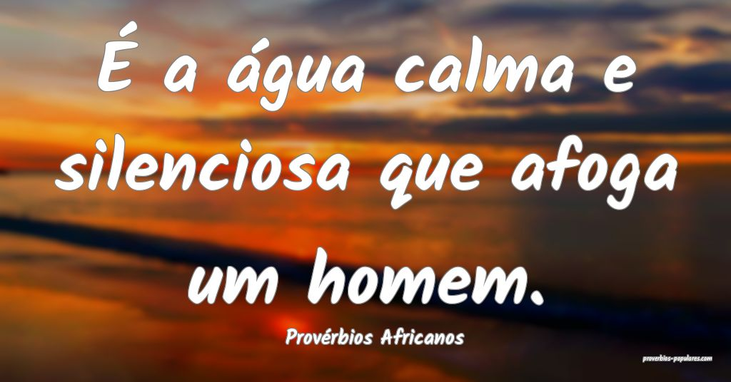 Provérbios Africanos - É a água calma e silenci ...