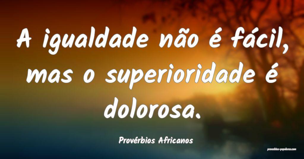 Provérbios Africanos - A igualdade não é fácil ...