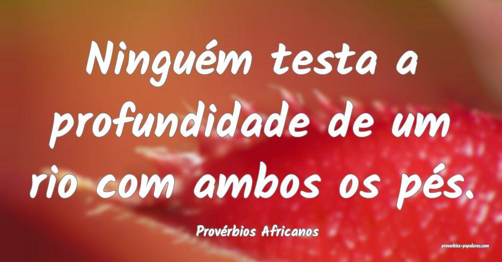Provérbios Africanos - Ninguém testa a profundid ...