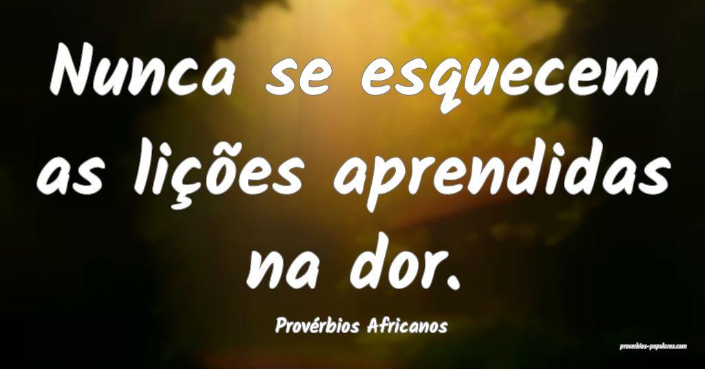 Provérbios Africanos - Nunca se esquecem as liç� ...