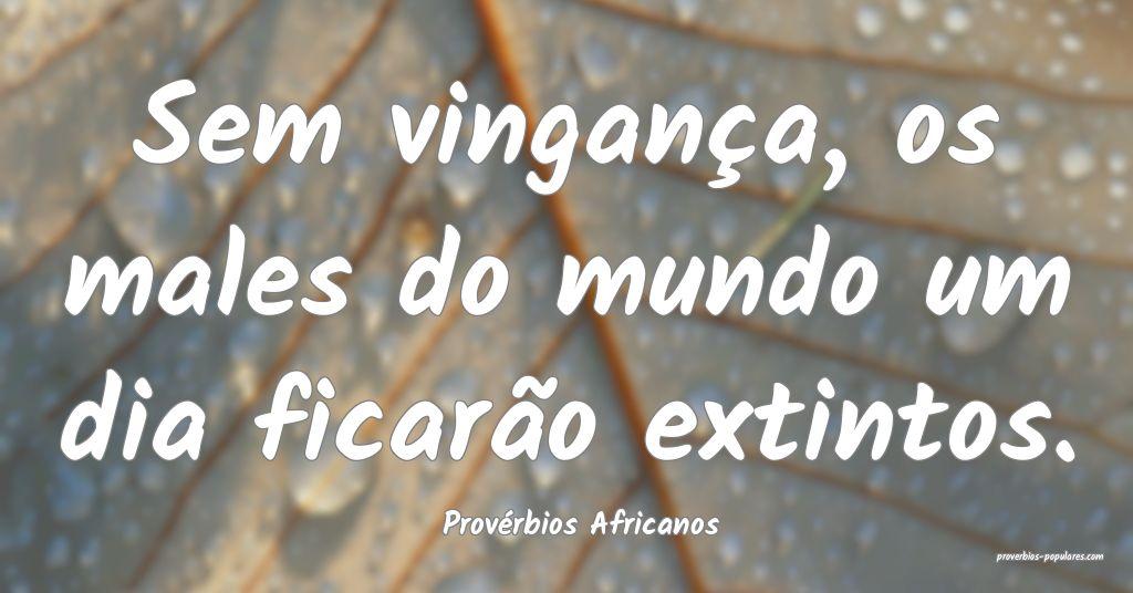 Provérbios Africanos - Sem vingança, os males do ...