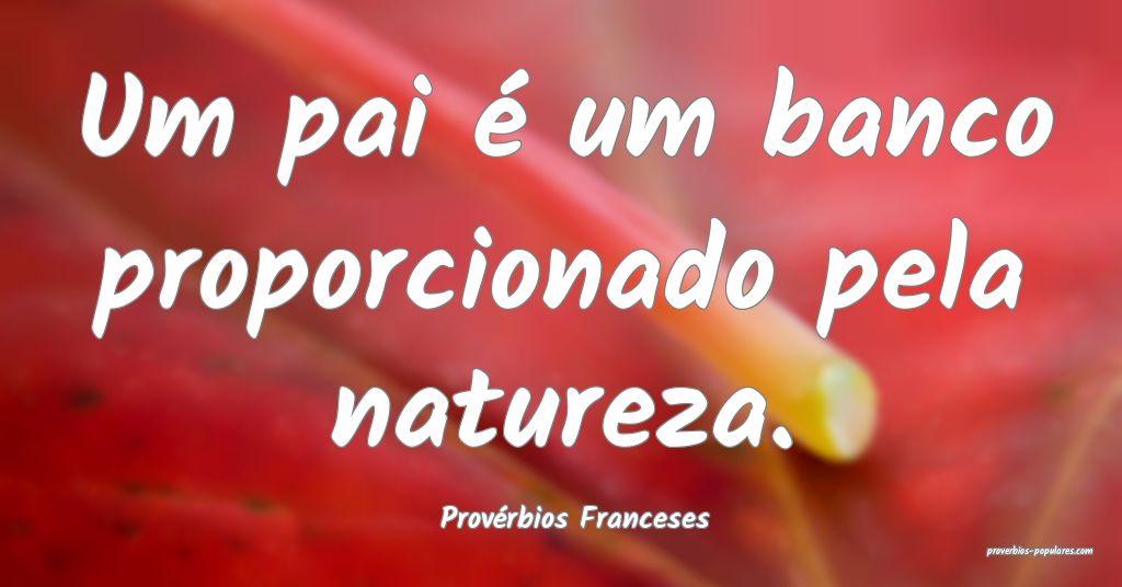 Provérbios Franceses - Um pai é um banco proporc ...