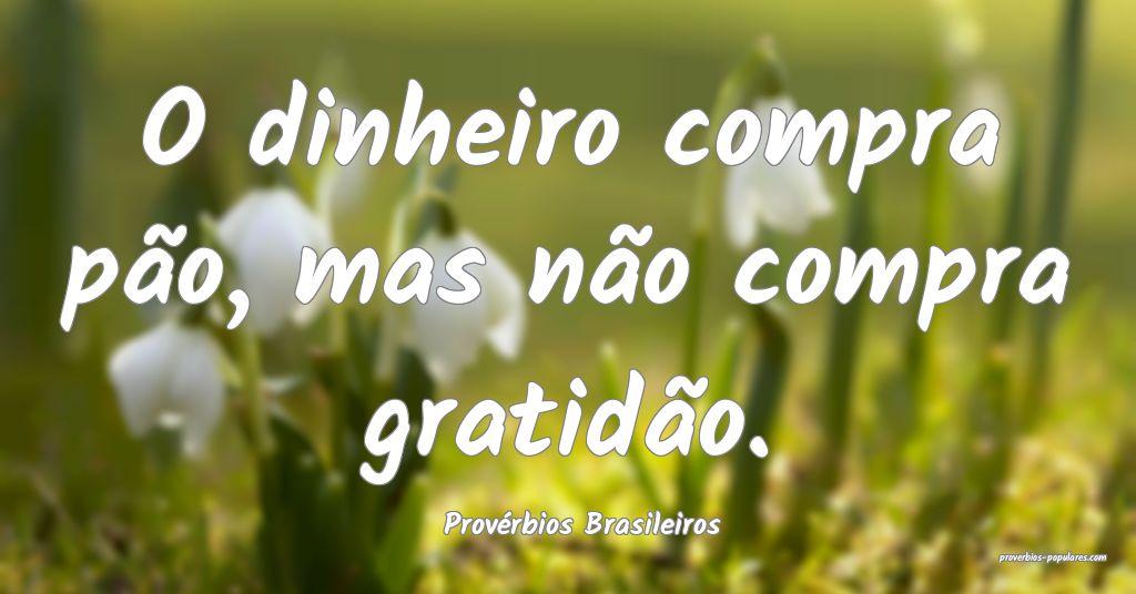 Provérbios Brasileiros - O dinheiro compra pão,  ...