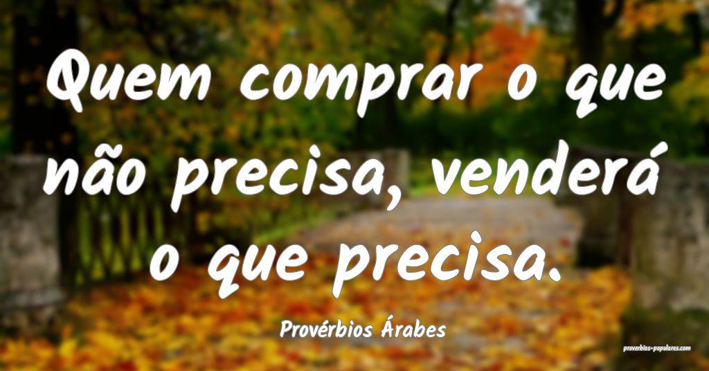 Provérbios Árabes - Quem comprar o que não prec ...