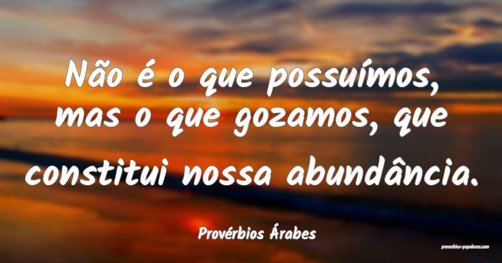 Provérbios Árabes - Não é o que possuímos, ma ...