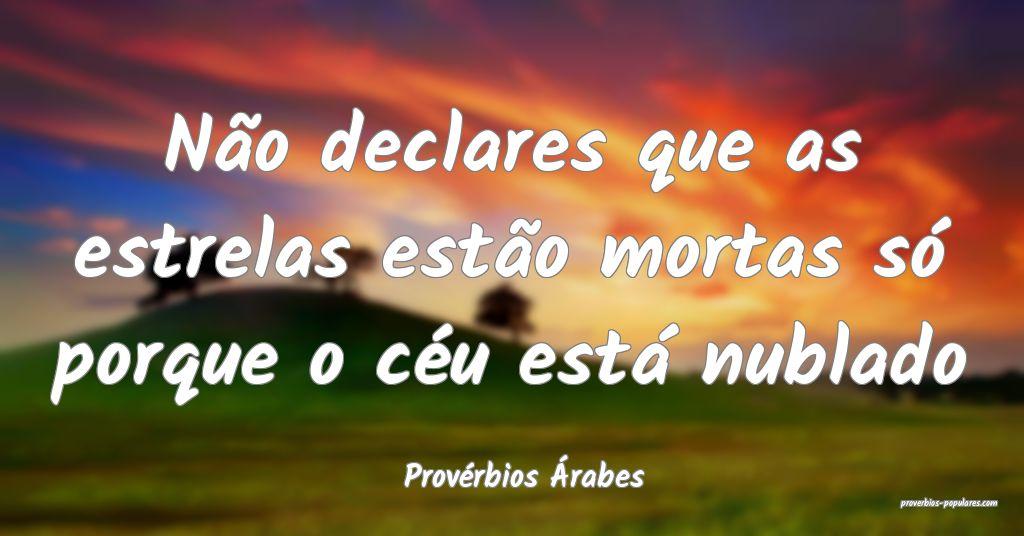 Provérbios Árabes - Não declares que as estrela ...
