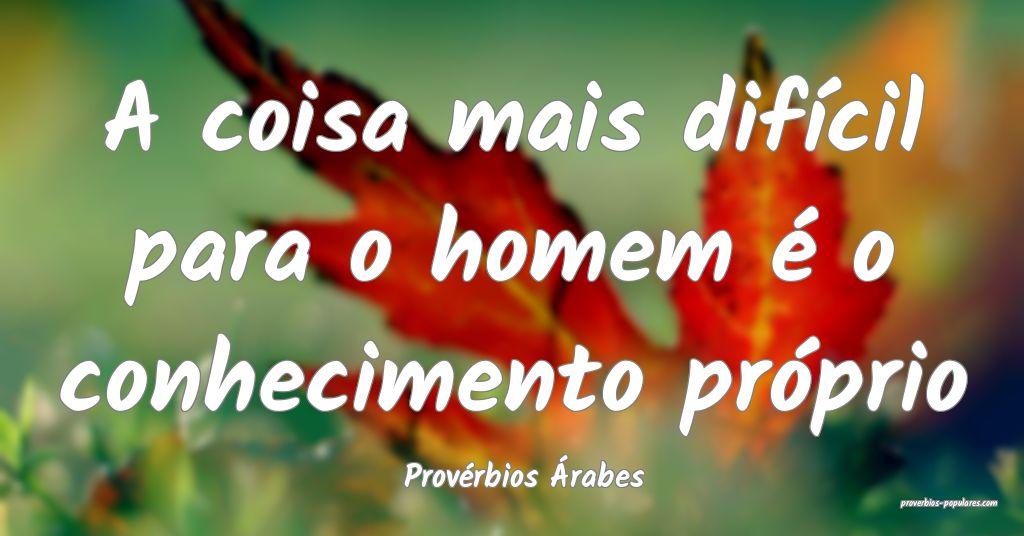 Provérbios Árabes - A coisa mais difícil para o ...