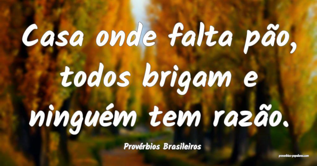 Provérbios Brasileiros - Casa onde falta pão, to ...