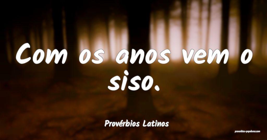 Provérbios Latinos - Com os anos vem o siso.  ...