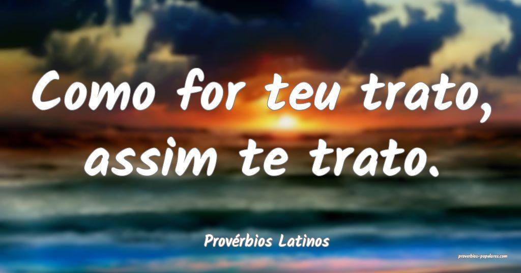 Provérbios Latinos - Como for teu trato, assim te ...