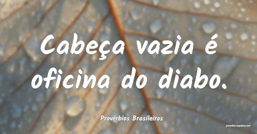 Provérbios Brasileiros - Cabeça vazia é oficina ...