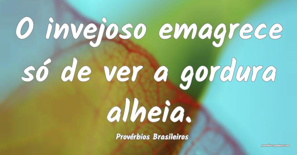 Provérbios Brasileiros - O invejoso emagrece só  ...