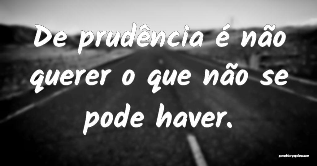 De prudência é não querer o que não se pode ha ...