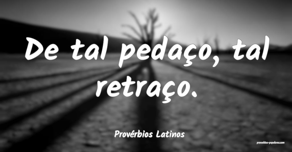 Provérbios Latinos - De tal pedaço, tal retraço ...