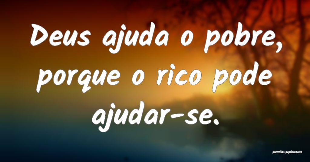 Deus ajuda o pobre, porque o rico pode ajudar-se.  ...