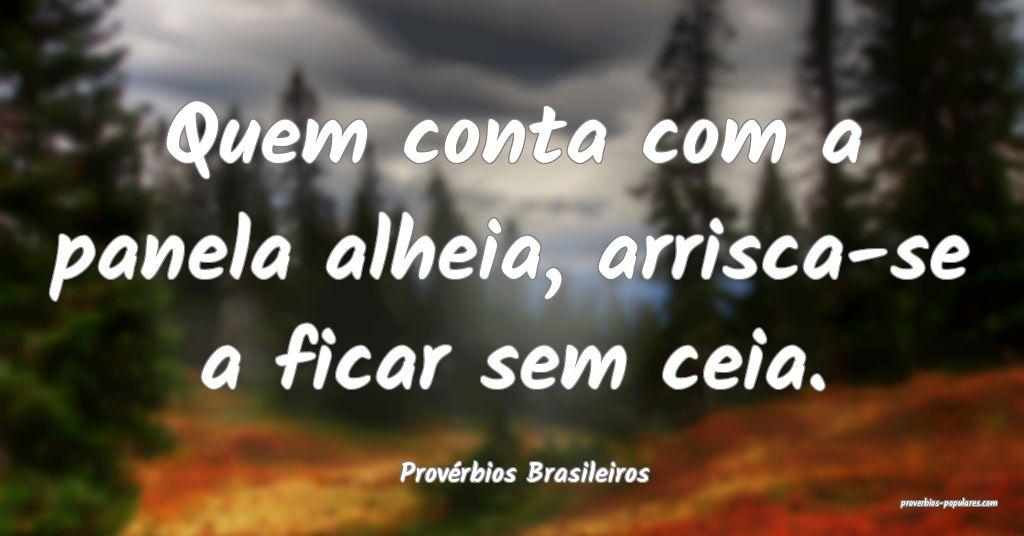 Provérbios Brasileiros - Quem conta com a panela  ...
