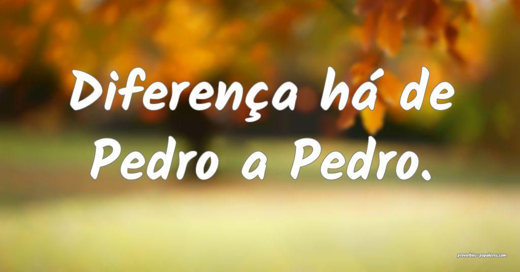 Diferença há de Pedro a Pedro.  ...