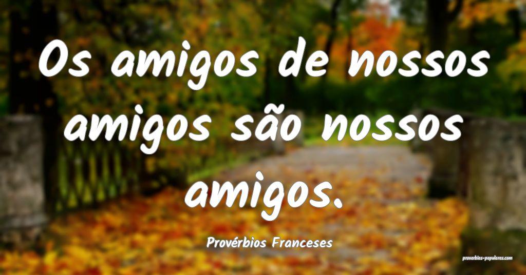 Provérbios Franceses - Os amigos de nossos amigos ...