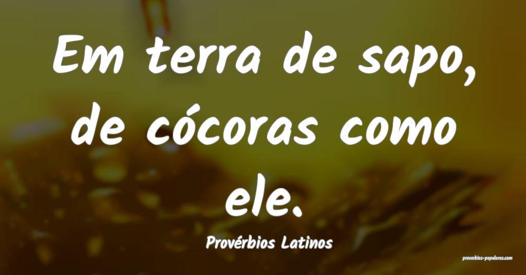 Provérbios Latinos - Em terra de sapo, de cócora ...