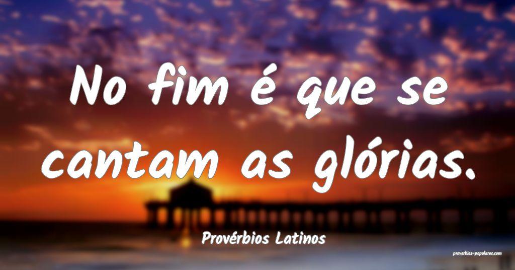 Provérbios Latinos - No fim é que se cantam as g ...