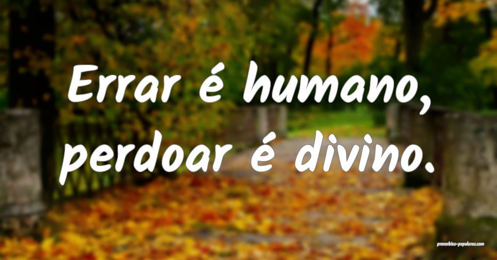 Errar é humano, perdoar é divino.  ...