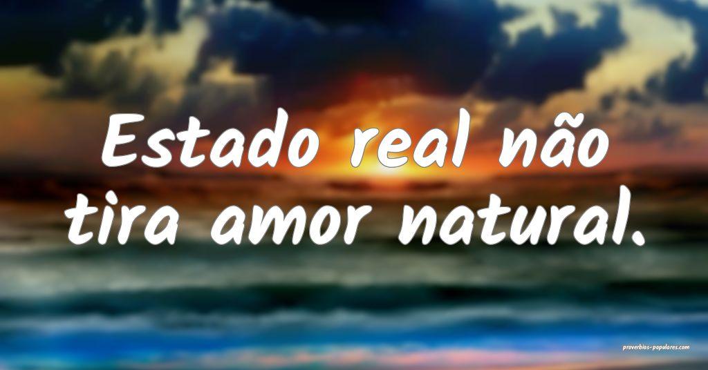 Estado real não tira amor natural.  ...