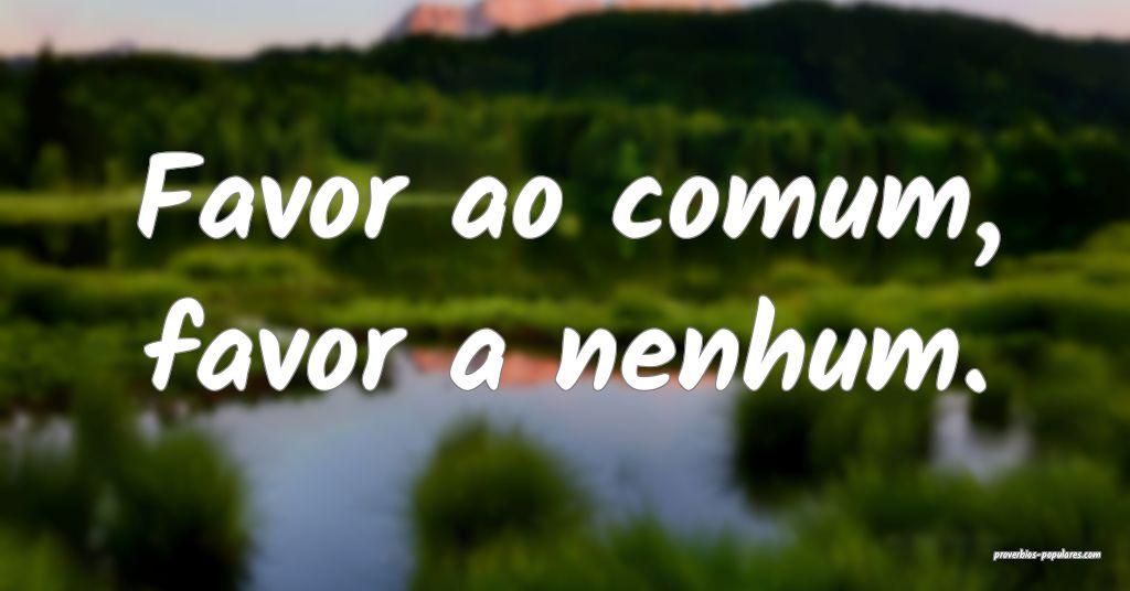 Favor ao comum, favor a nenhum.  ...