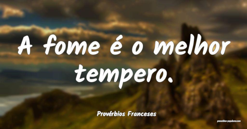 Provérbios Franceses - A fome é o melhor tempero ...